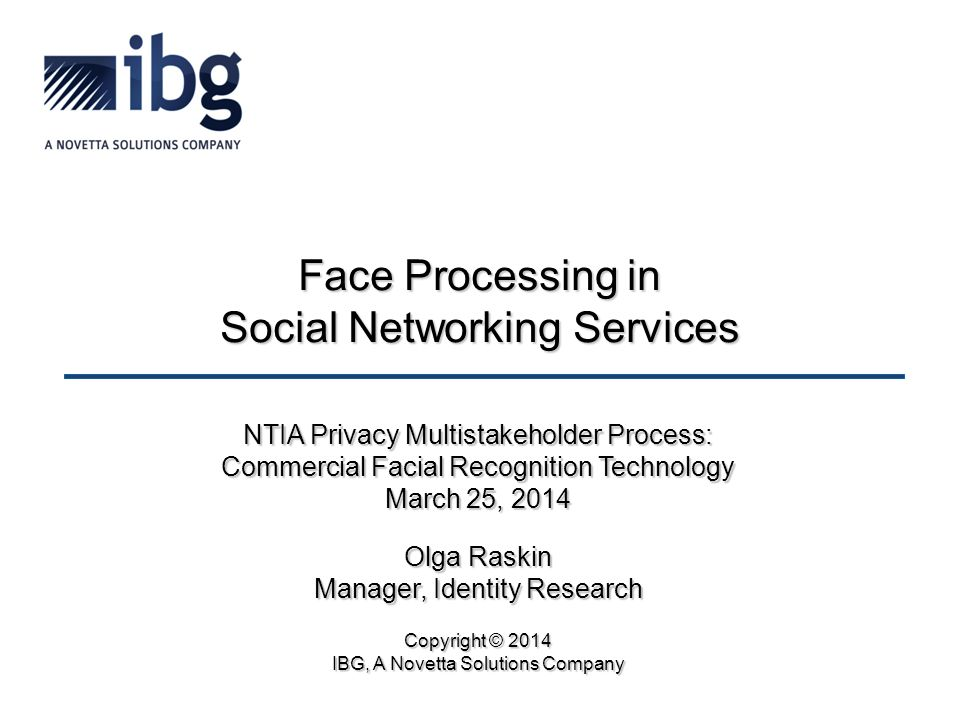 Face Processing in Social Networking Services NTIA Privacy Multistakeholder Process: Commercial Facial Recognition Technology March 25, 2014 Olga Raskin Manager, Identity Research Copyright © 2014 IBG, A Novetta Solutions Company
