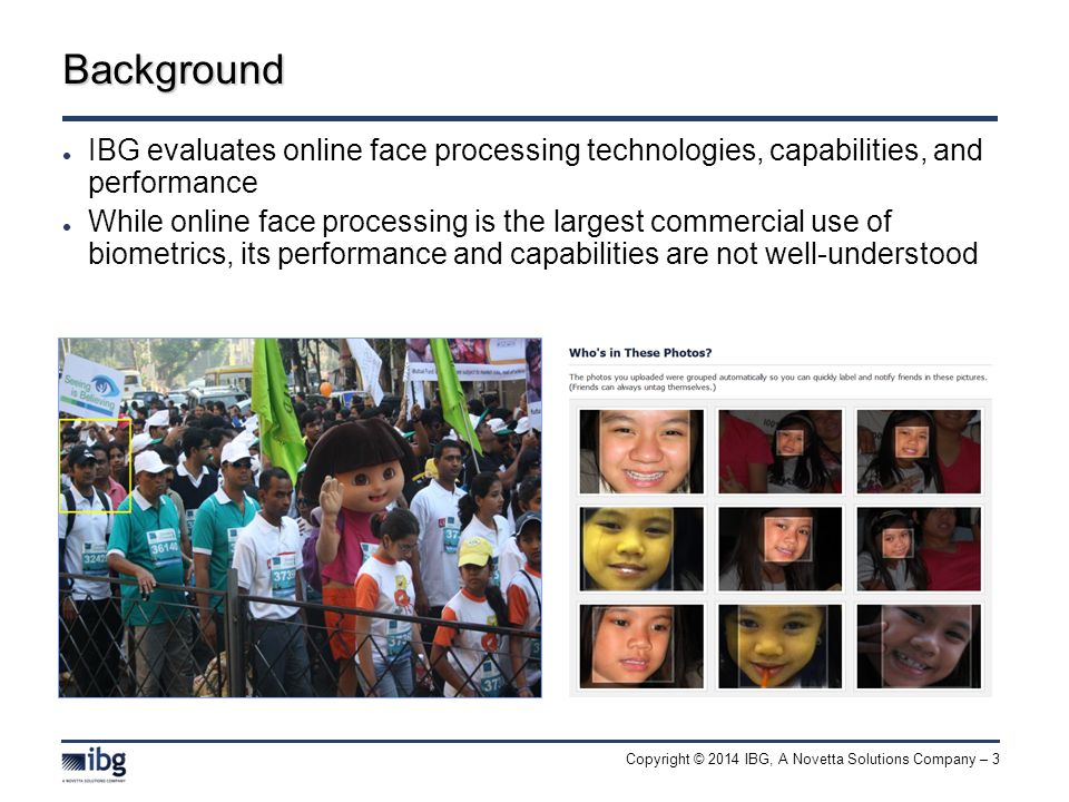 Copyright © 2014 IBG, A Novetta Solutions Company – 3 IBG evaluates online face processing technologies, capabilities, and performance While online face processing is the largest commercial use of biometrics, its performance and capabilities are not well-understood Background