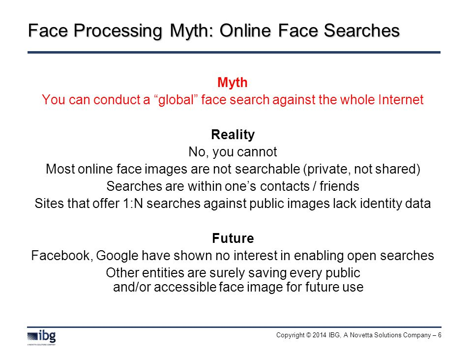 Copyright © 2014 IBG, A Novetta Solutions Company – 6 Face Processing Myth: Online Face Searches Myth You can conduct a global face search against the whole Internet Reality No, you cannot Most online face images are not searchable (private, not shared) Searches are within one's contacts / friends Sites that offer 1:N searches against public images lack identity data Future Facebook, Google have shown no interest in enabling open searches Other entities are surely saving every public and/or accessible face image for future use