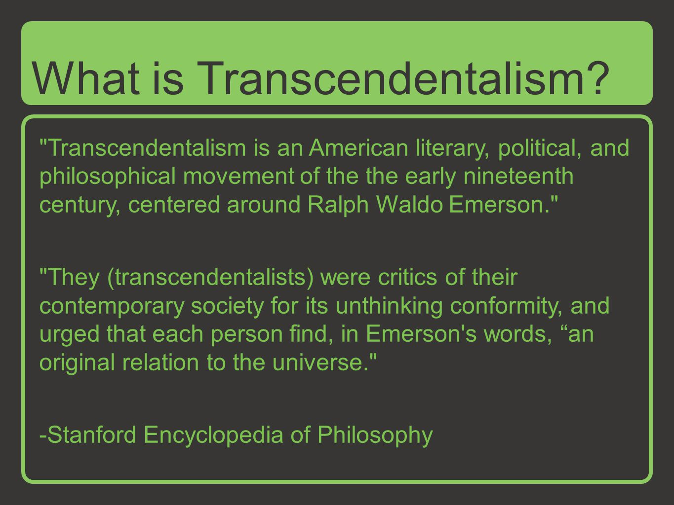 Transcendentalism is an American literary, political, and philosophical movement of the the early nineteenth century, centered around Ralph Waldo Emerson. They (transcendentalists) were critics of their contemporary society for its unthinking conformity, and urged that each person find, in Emerson s words, an original relation to the universe. -Stanford Encyclopedia of Philosophy What is Transcendentalism?