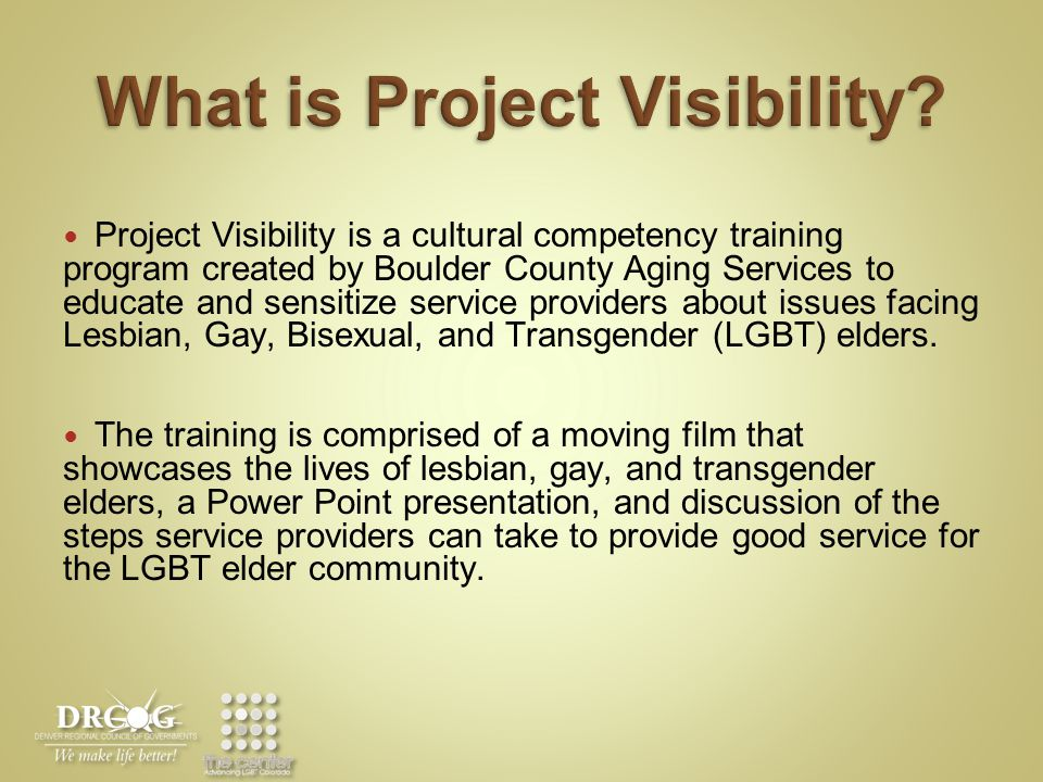 Project Visibility is a cultural competency training program created by Boulder County Aging Services to educate and sensitize service providers about issues facing Lesbian, Gay, Bisexual, and Transgender (LGBT) elders.