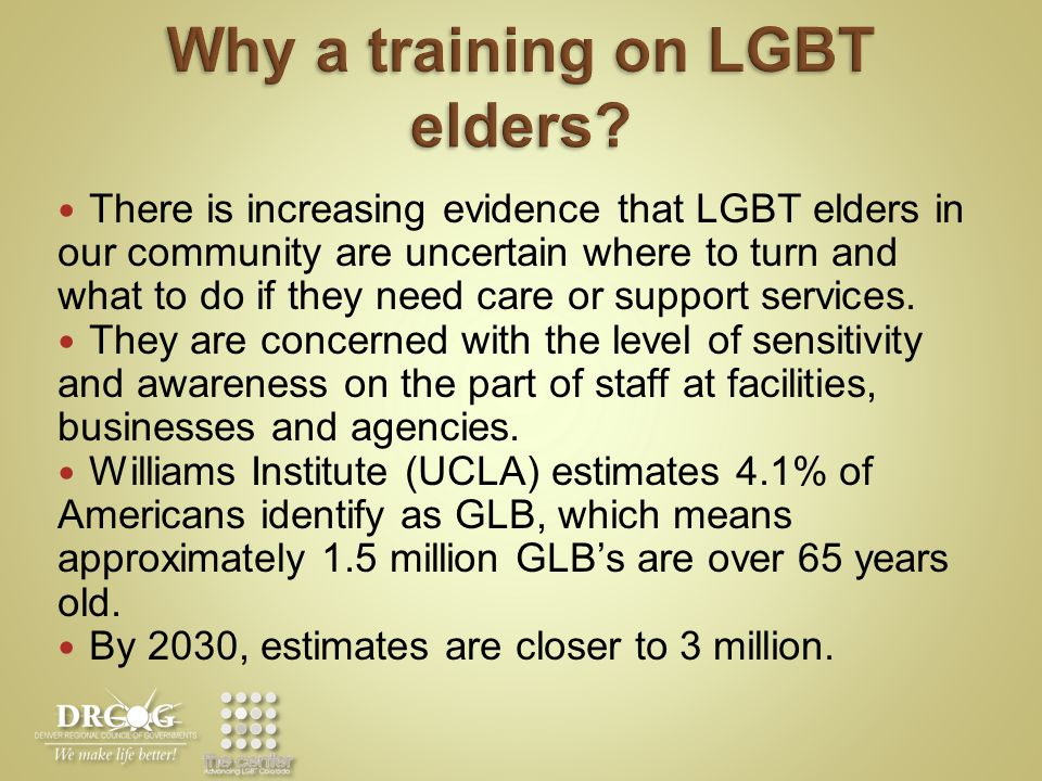 Unique Challenges for GLBT Elders Effects of stigma – past and present Reliance on informal families of choice who lack legal and social recognition Unequal treatment under laws and programs for older adults Elver, living in a group home
