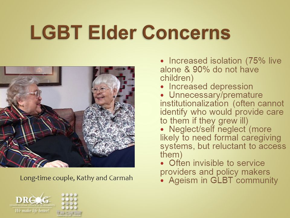 LGBT Elder Concerns Increased isolation (75% live alone & 90% do not have children) Increased depression Unnecessary/premature institutionalization (often cannot identify who would provide care to them if they grew ill) Neglect/self neglect (more likely to need formal caregiving systems, but reluctant to access them) Often invisible to service providers and policy makers Ageism in GLBT community Long-time couple, Kathy and Carmah