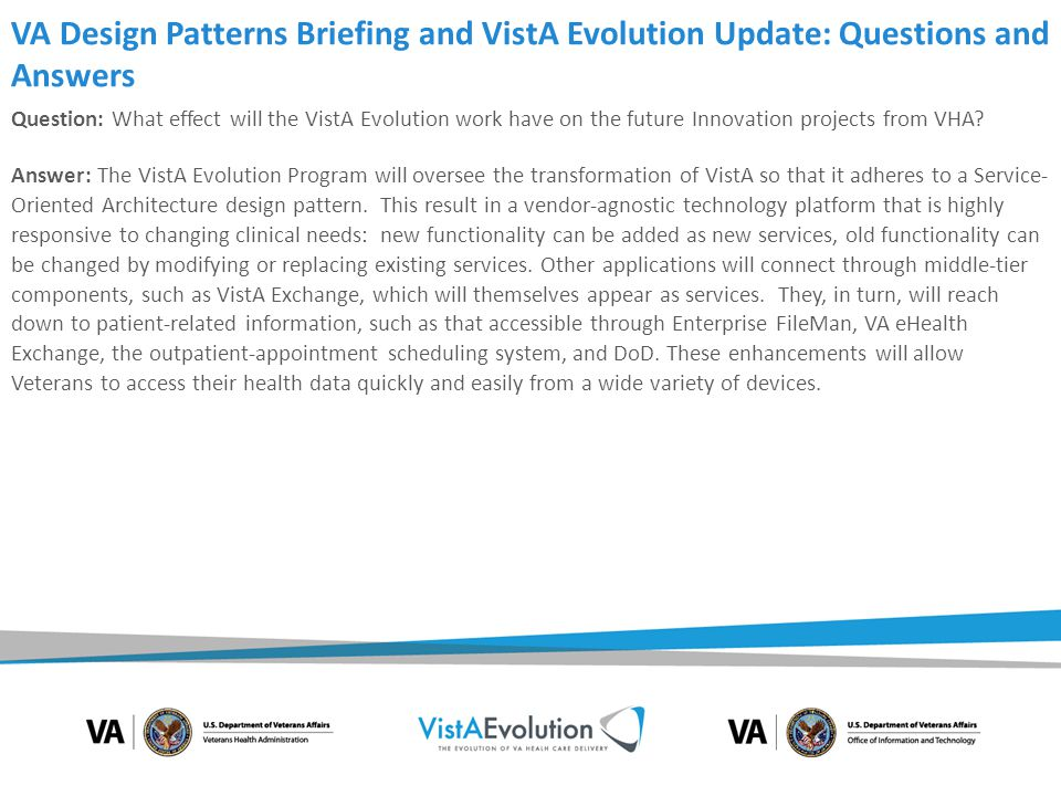 VA Design Patterns Briefing and VistA Evolution Update: Questions and Answers Question: Is it the VA's intent to adopt or support a common, open standard such as FHIR (Fast Healthcare Interoperability Resources) to interoperate with external partners via web services.