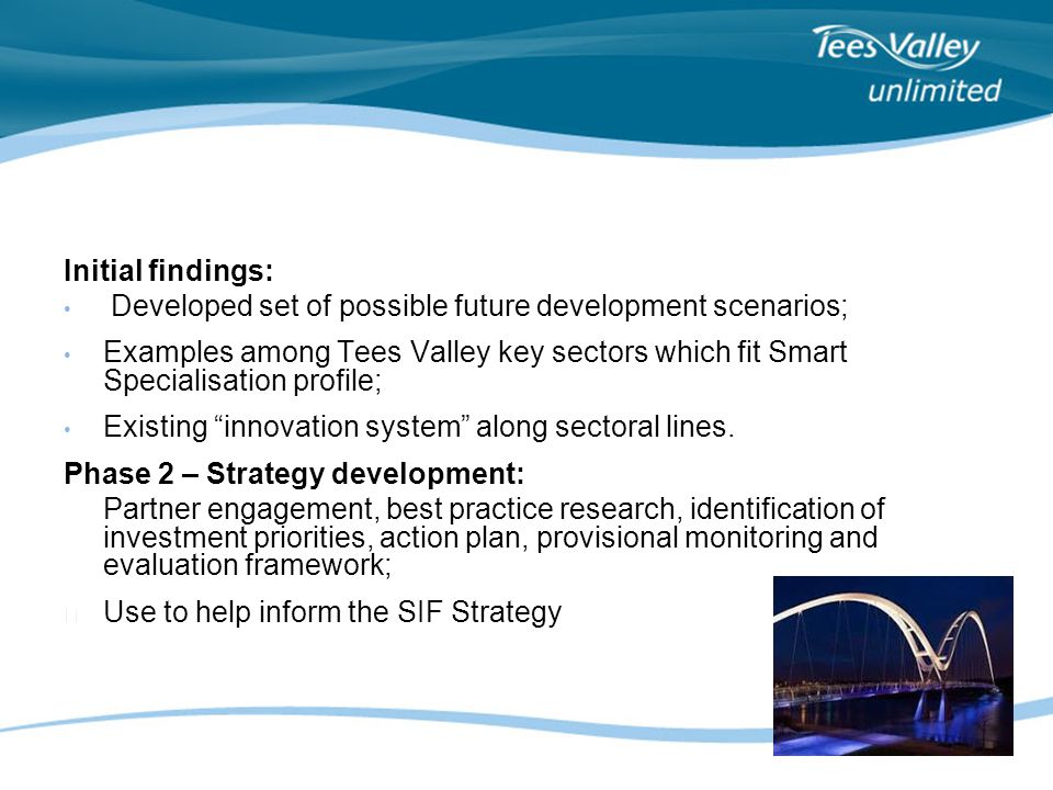 Initial findings: Developed set of possible future development scenarios; Examples among Tees Valley key sectors which fit Smart Specialisation profile; Existing innovation system along sectoral lines.