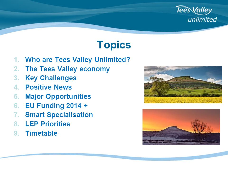 Topics 1.Who are Tees Valley Unlimited? 2.The Tees Valley economy 3.Key Challenges 4.Positive News 5.Major Opportunities 6.EU Funding 2014 + 7.Smart S