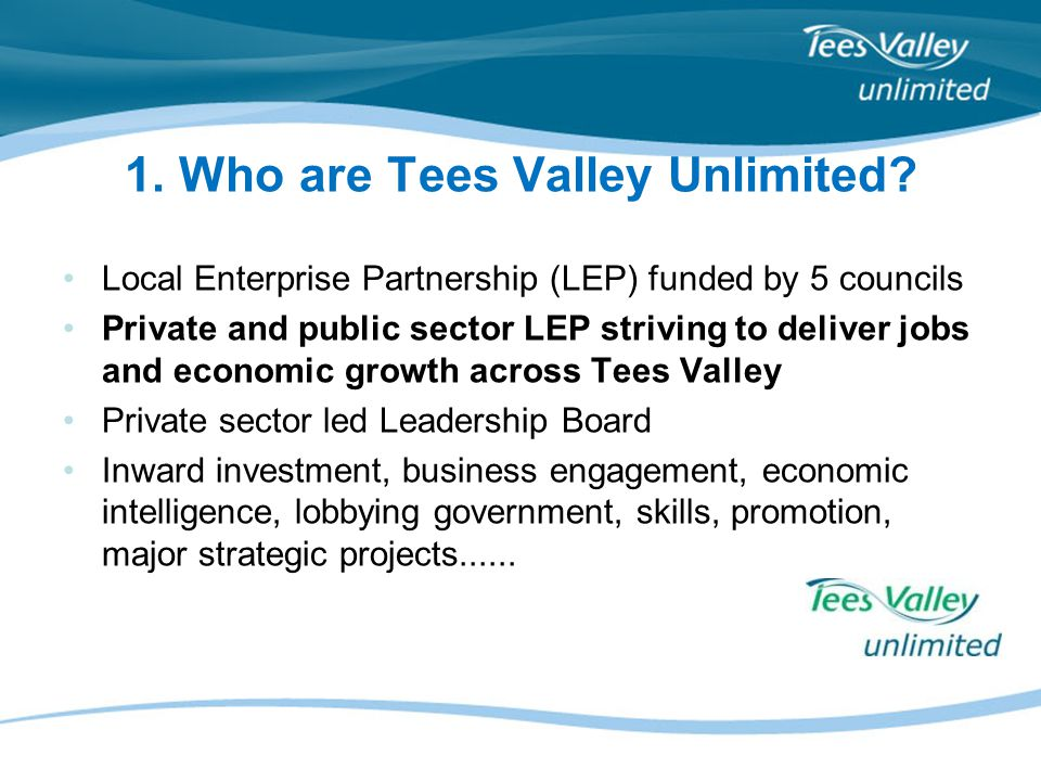 1. Who are Tees Valley Unlimited? Local Enterprise Partnership (LEP) funded by 5 councils Private and public sector LEP striving to deliver jobs and e