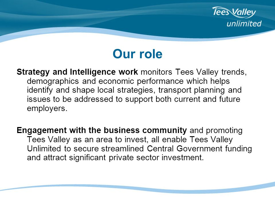 Our role Strategy and Intelligence work monitors Tees Valley trends, demographics and economic performance which helps identify and shape local strate