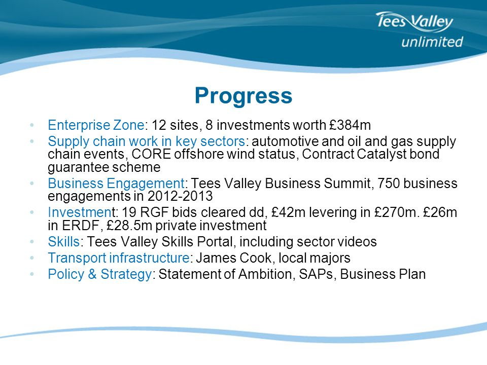 Progress Enterprise Zone: 12 sites, 8 investments worth £384m Supply chain work in key sectors: automotive and oil and gas supply chain events, CORE offshore wind status, Contract Catalyst bond guarantee scheme Business Engagement: Tees Valley Business Summit, 750 business engagements in 2012-2013 Investment: 19 RGF bids cleared dd, £42m levering in £270m.