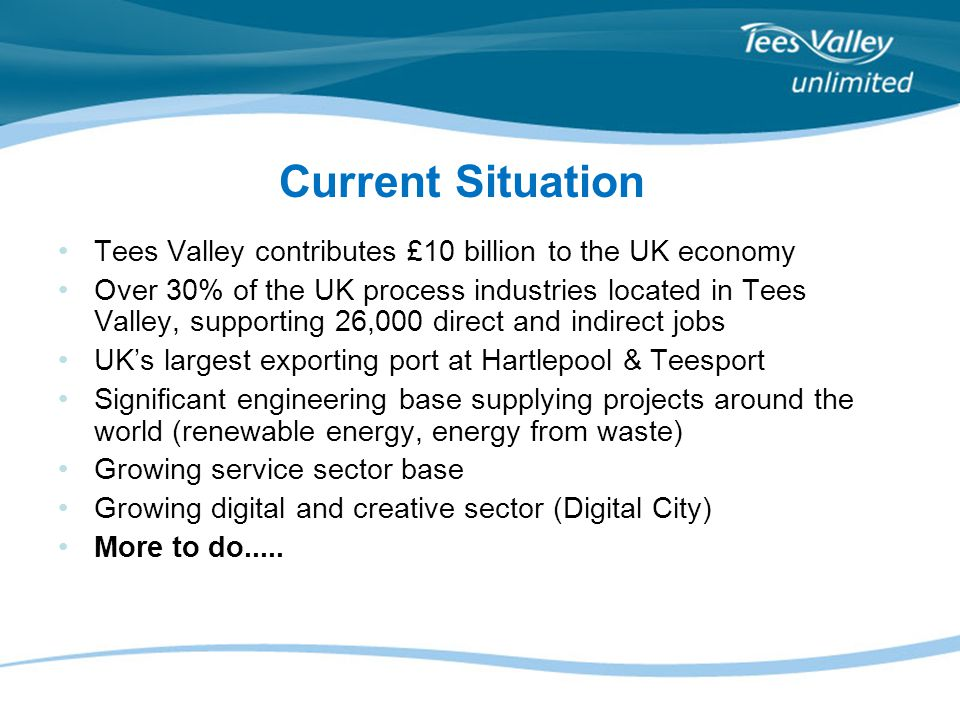Tees Valley contributes £10 billion to the UK economy Over 30% of the UK process industries located in Tees Valley, supporting 26,000 direct and indir