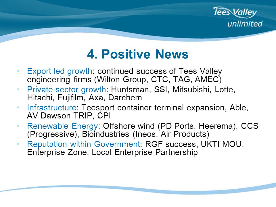 4. Positive News Export led growth: continued success of Tees Valley engineering firms (Wilton Group, CTC, TAG, AMEC) Private sector growth: Huntsman,