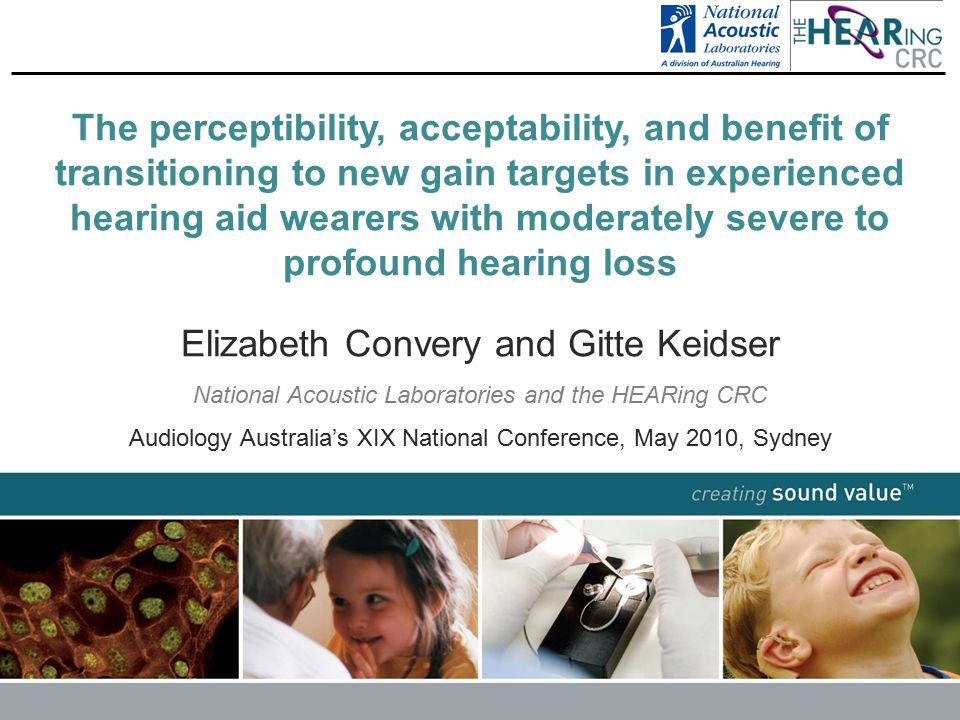 creating sound value TM The perceptibility, acceptability, and benefit of transitioning to new gain targets in experienced hearing aid wearers with moderately severe to profound hearing loss Elizabeth Convery and Gitte Keidser National Acoustic Laboratories and the HEARing CRC Audiology Australia's XIX National Conference, May 2010, Sydney www.hearingcrc.org creating sound value TM