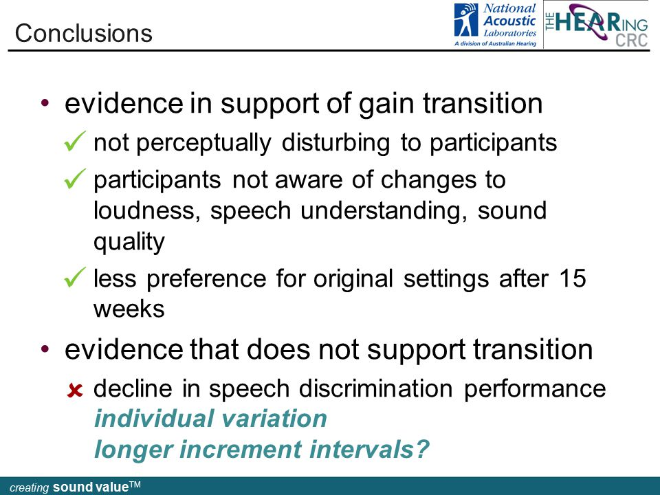 creating sound value TM evidence in support of gain transition not perceptually disturbing to participants participants not aware of changes to loudness, speech understanding, sound quality less preference for original settings after 15 weeks evidence that does not support transition decline in speech discrimination performance Conclusions  individual variation longer increment intervals