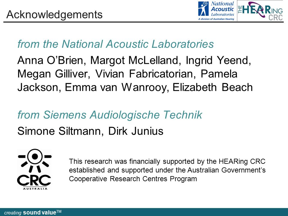 creating sound value TM Acknowledgements creating sound value TM This research was financially supported by the HEARing CRC established and supported under the Australian Government's Cooperative Research Centres Program from the National Acoustic Laboratories Anna O'Brien, Margot McLelland, Ingrid Yeend, Megan Gilliver, Vivian Fabricatorian, Pamela Jackson, Emma van Wanrooy, Elizabeth Beach from Siemens Audiologische Technik Simone Siltmann, Dirk Junius