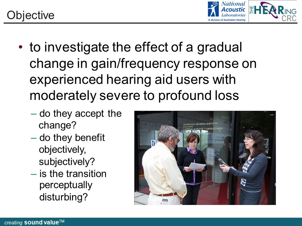creating sound value TM to investigate the effect of a gradual change in gain/frequency response on experienced hearing aid users with moderately severe to profound loss Objective – do they accept the – do they benefit – is the transition change.