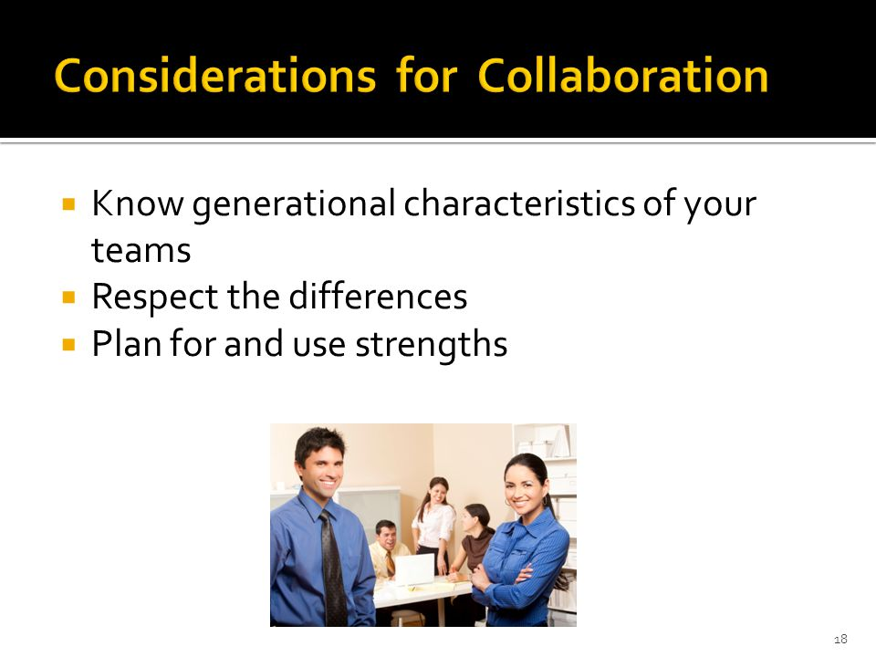  Know generational characteristics of your teams  Respect the differences  Plan for and use strengths 18