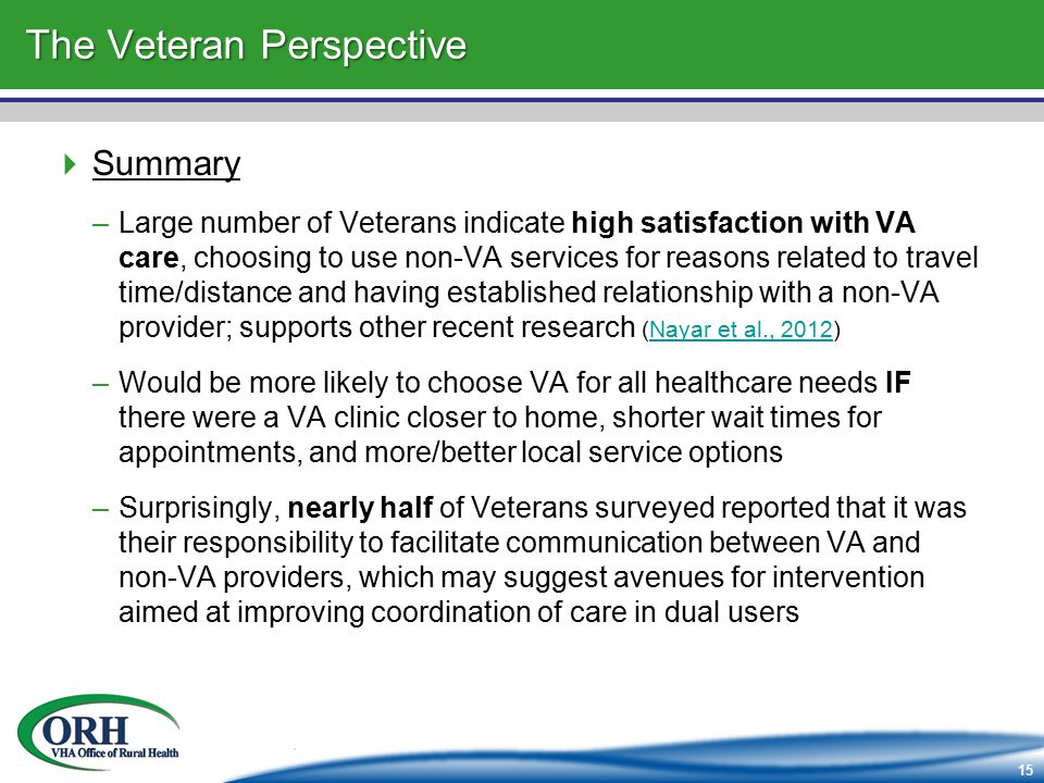 15 The Veteran Perspective  Summary –Large number of Veterans indicate high satisfaction with VA care, choosing to use non-VA services for reasons related to travel time/distance and having established relationship with a non-VA provider; supports other recent research (Nayar et al., 2012)Nayar et al., 2012 –Would be more likely to choose VA for all healthcare needs IF there were a VA clinic closer to home, shorter wait times for appointments, and more/better local service options –Surprisingly, nearly half of Veterans surveyed reported that it was their responsibility to facilitate communication between VA and non-VA providers, which may suggest avenues for intervention aimed at improving coordination of care in dual users