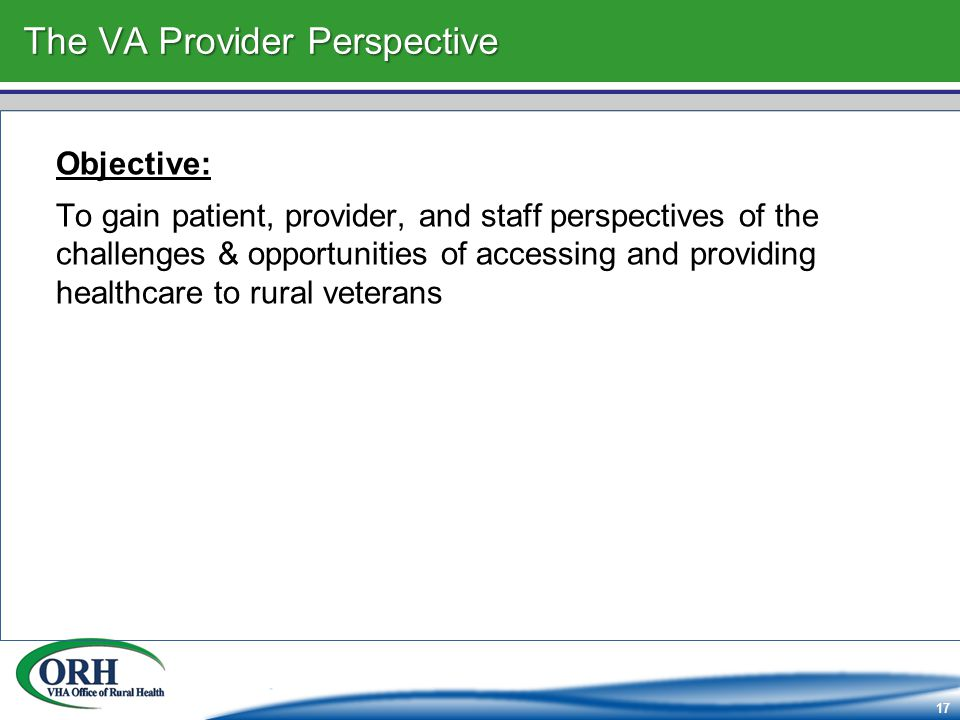 17 The VA Provider Perspective Objective: To gain patient, provider, and staff perspectives of the challenges & opportunities of accessing and providing healthcare to rural veterans