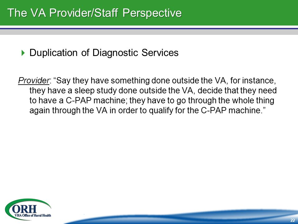 22 The VA Provider/Staff Perspective  Duplication of Diagnostic Services Provider: Say they have something done outside the VA, for instance, they have a sleep study done outside the VA, decide that they need to have a C-PAP machine; they have to go through the whole thing again through the VA in order to qualify for the C-PAP machine.