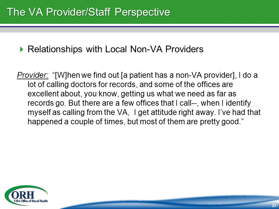 23 The VA Provider/Staff Perspective  Relationships with Local Non-VA Providers Provider: [W]hen we find out [a patient has a non-VA provider], I do a lot of calling doctors for records, and some of the offices are excellent about, you know, getting us what we need as far as records go.