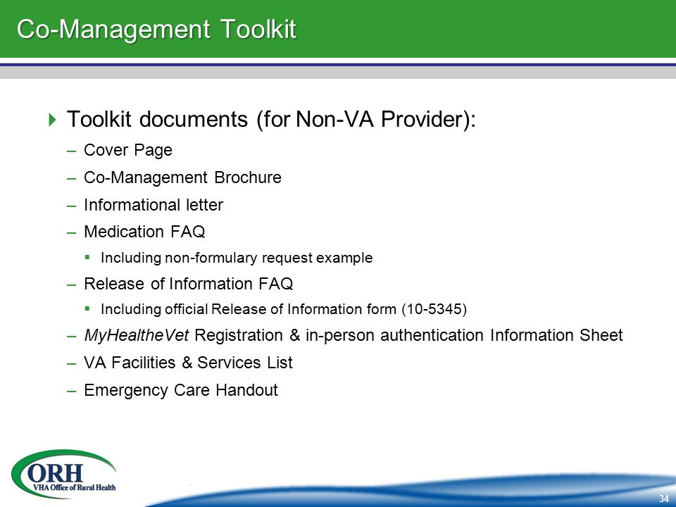 34 Co-Management Toolkit  Toolkit documents (for Non-VA Provider): –Cover Page –Co-Management Brochure –Informational letter –Medication FAQ  Including non-formulary request example –Release of Information FAQ  Including official Release of Information form (10-5345) –MyHealtheVet Registration & in-person authentication Information Sheet –VA Facilities & Services List –Emergency Care Handout