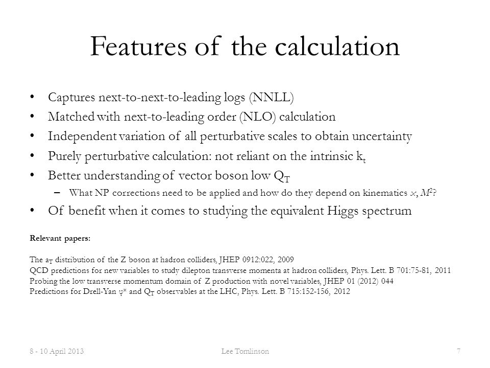 Features of the calculation Captures next-to-next-to-leading logs (NNLL) Matched with next-to-leading order (NLO) calculation Independent variation of all perturbative scales to obtain uncertainty Purely perturbative calculation: not reliant on the intrinsic k t Better understanding of vector boson low Q T – What NP corrections need to be applied and how do they depend on kinematics x, M 2 .