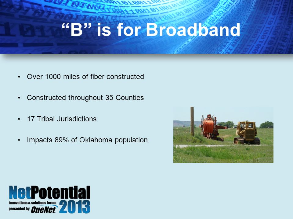 Over 1000 miles of fiber constructed Constructed throughout 35 Counties 17 Tribal Jurisdictions Impacts 89% of Oklahoma population B is for Broadband