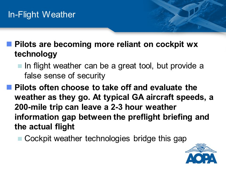 In-Flight Weather nPilots are becoming more reliant on cockpit wx technology n In flight weather can be a great tool, but provide a false sense of security nPilots often choose to take off and evaluate the weather as they go.