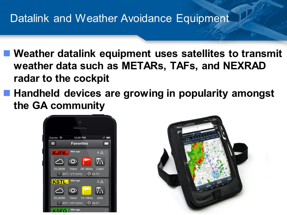 Datalink and Weather Avoidance Equipment nWeather datalink equipment uses satellites to transmit weather data such as METARs, TAFs, and NEXRAD radar to the cockpit nHandheld devices are growing in popularity amongst the GA community