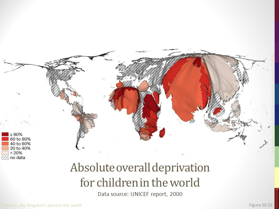 The Population of the UK – © 2012 Sasi Research Group, University of Sheffield Absolute overall deprivation for children in the world Data source: UNICEF report, 2000 Figure 10.10 Abroad…the Kingdom's place in the world
