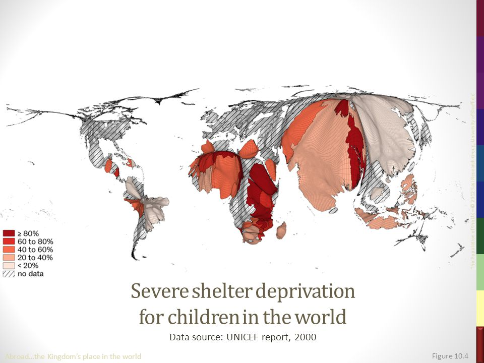 The Population of the UK – © 2012 Sasi Research Group, University of Sheffield Severe shelter deprivation for children in the world Data source: UNICEF report, 2000 Figure 10.4 Abroad…the Kingdom's place in the world