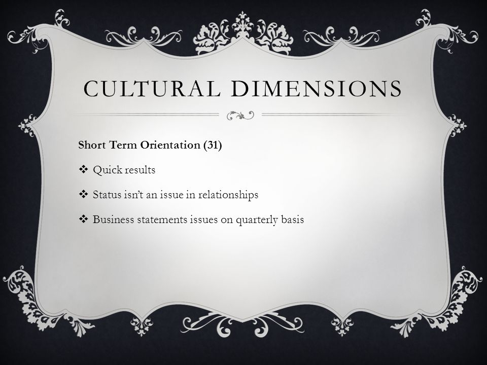 CULTURAL DIMENSIONS Short Term Orientation (31)  Quick results  Status isn't an issue in relationships  Business statements issues on quarterly bas