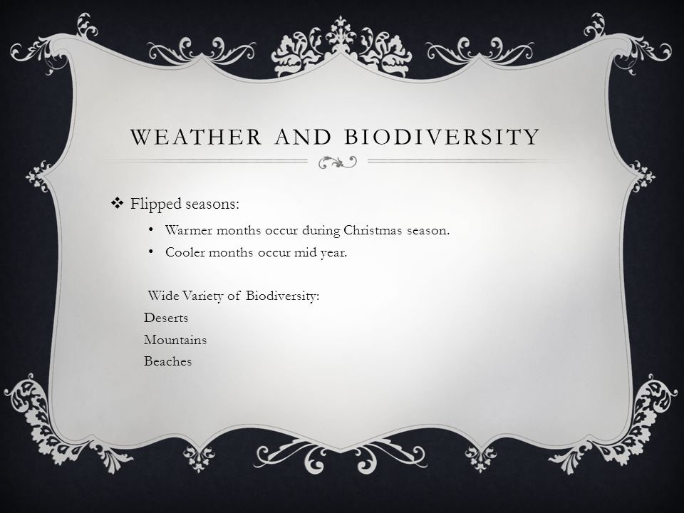 WEATHER AND BIODIVERSITY  Flipped seasons: Warmer months occur during Christmas season. Cooler months occur mid year. Wide Variety of Biodiversity: D