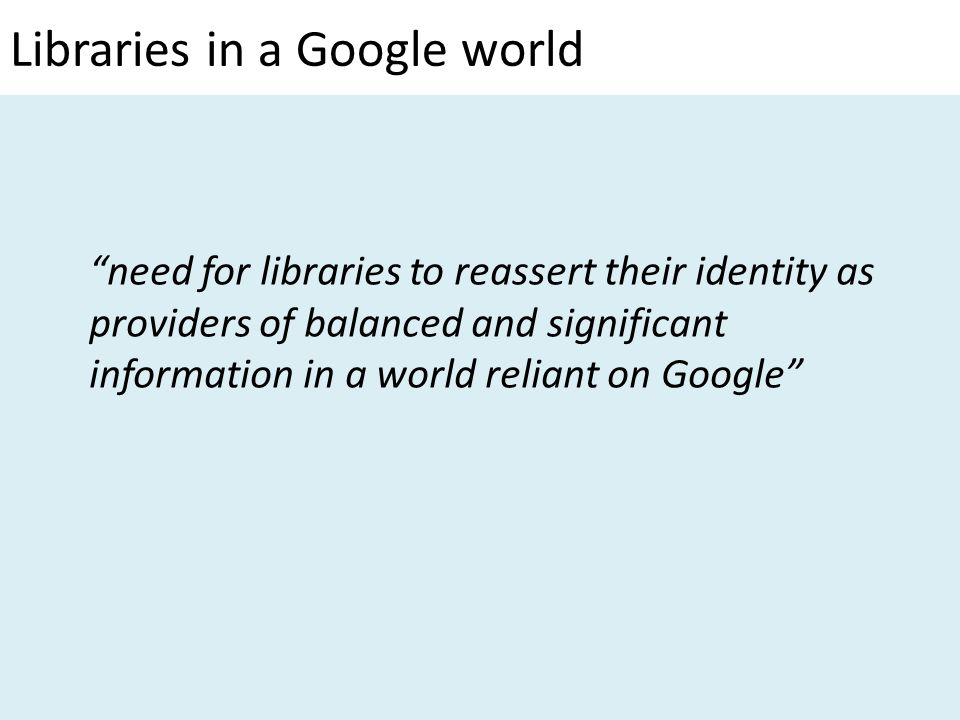 Libraries in a Google world need for libraries to reassert their identity as providers of balanced and significant information in a world reliant on Google
