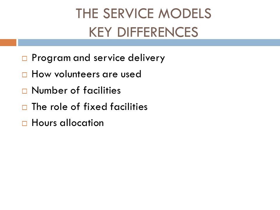 THE SERVICE MODELS KEY DIFFERENCES  Program and service delivery  How volunteers are used  Number of facilities  The role of fixed facilities  Hours allocation
