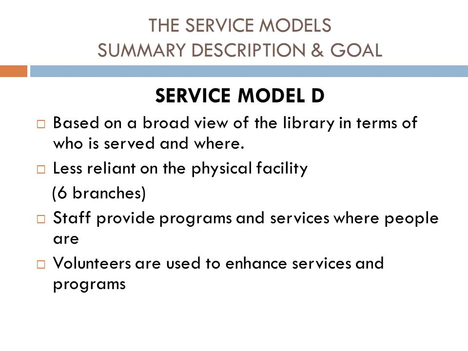 THE SERVICE MODELS SUMMARY DESCRIPTION & GOAL SERVICE MODEL D  Based on a broad view of the library in terms of who is served and where.
