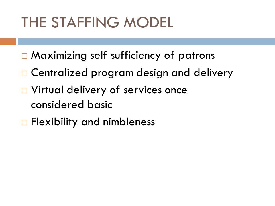 THE STAFFING MODEL  Maximizing self sufficiency of patrons  Centralized program design and delivery  Virtual delivery of services once considered basic  Flexibility and nimbleness