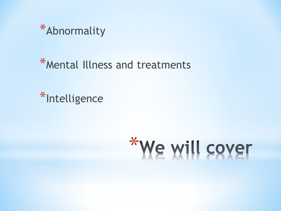 * Abnormality * Mental Illness and treatments * Intelligence