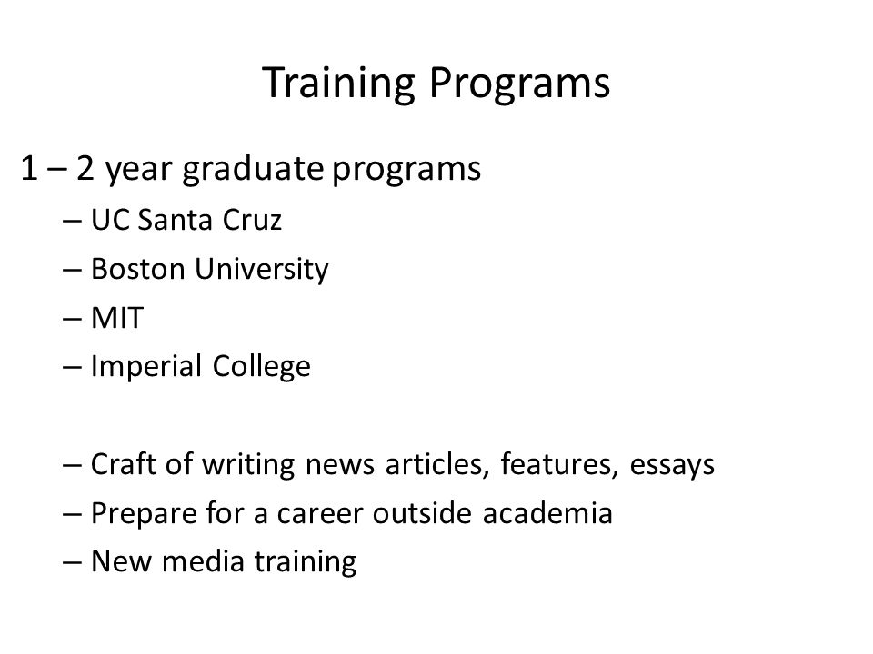 Training Programs 1 – 2 year graduate programs – UC Santa Cruz – Boston University – MIT – Imperial College – Craft of writing news articles, features, essays – Prepare for a career outside academia – New media training