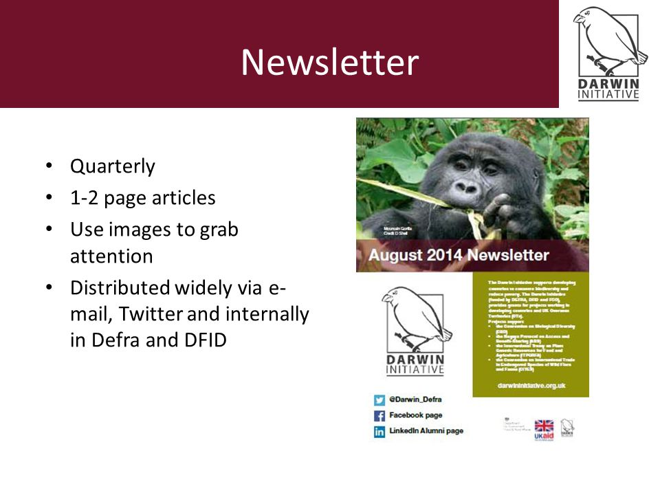 Newsletter Quarterly 1-2 page articles Use images to grab attention Distributed widely via e- mail, Twitter and internally in Defra and DFID