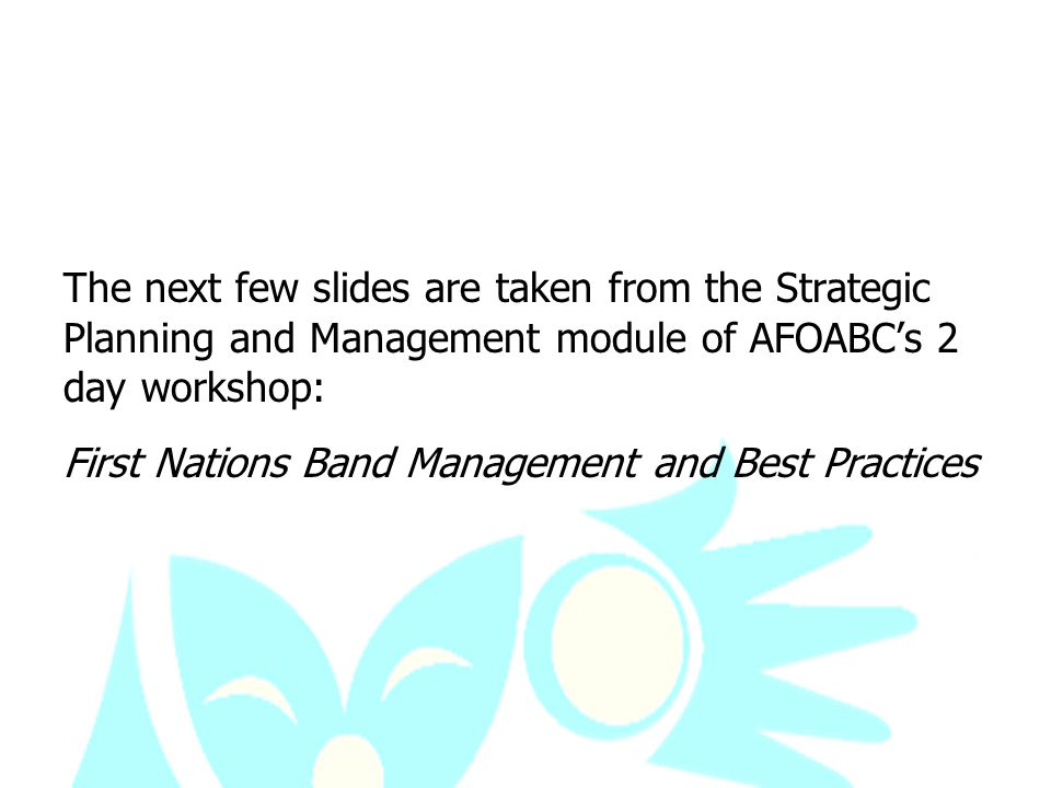 The next few slides are taken from the Strategic Planning and Management module of AFOABC's 2 day workshop: First Nations Band Management and Best Practices