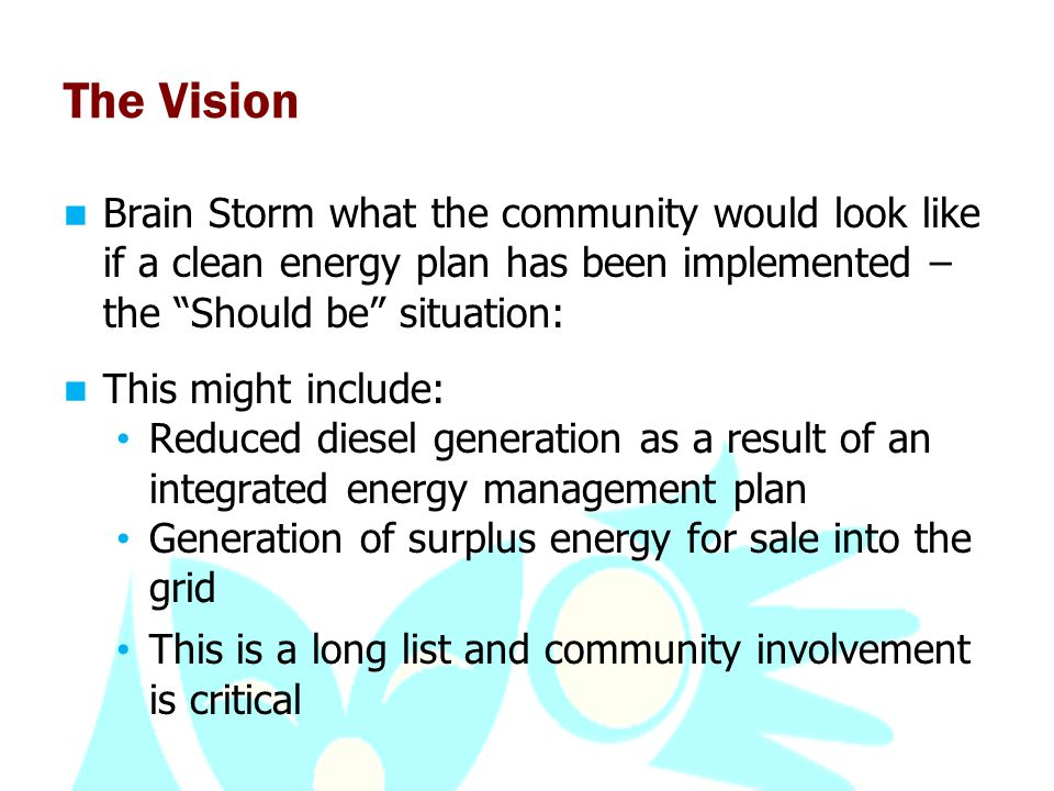 The Vision Brain Storm what the community would look like if a clean energy plan has been implemented – the Should be situation: This might include: Reduced diesel generation as a result of an integrated energy management plan Generation of surplus energy for sale into the grid This is a long list and community involvement is critical