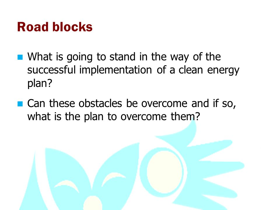 Road blocks What is going to stand in the way of the successful implementation of a clean energy plan.