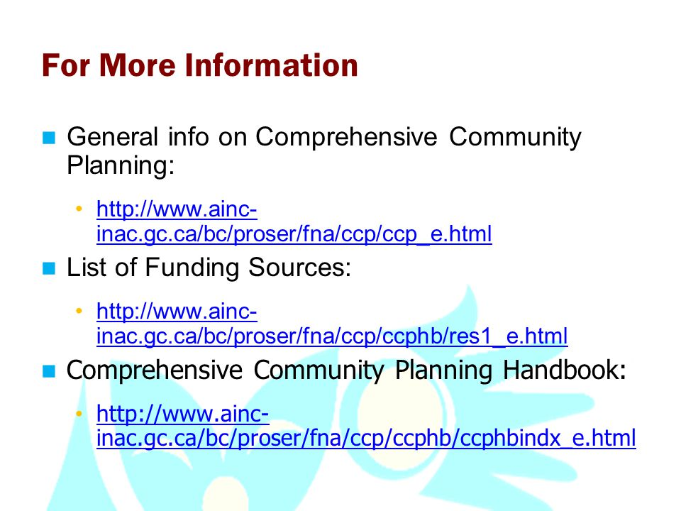 For More Information General info on Comprehensive Community Planning: http://www.ainc- inac.gc.ca/bc/proser/fna/ccp/ccp_e.htmlhttp://www.ainc- inac.gc.ca/bc/proser/fna/ccp/ccp_e.html List of Funding Sources: http://www.ainc- inac.gc.ca/bc/proser/fna/ccp/ccphb/res1_e.htmlhttp://www.ainc- inac.gc.ca/bc/proser/fna/ccp/ccphb/res1_e.html Comprehensive Community Planning Handbook: http://www.ainc- inac.gc.ca/bc/proser/fna/ccp/ccphb/ccphbindx_e.html http://www.ainc- inac.gc.ca/bc/proser/fna/ccp/ccphb/ccphbindx_e.html