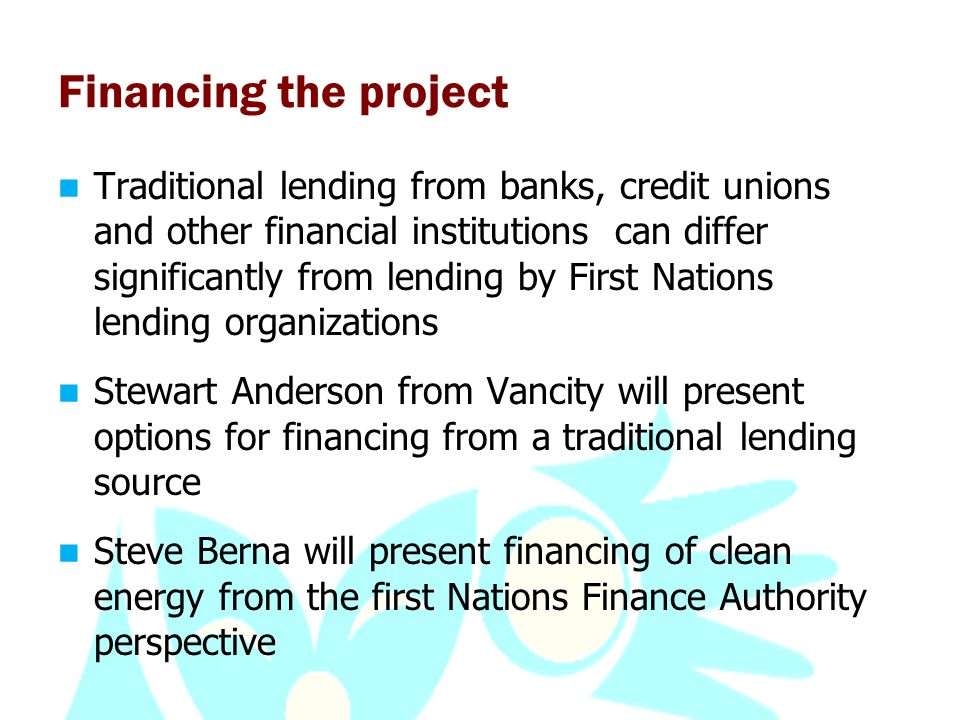 Financing the project Traditional lending from banks, credit unions and other financial institutions can differ significantly from lending by First Nations lending organizations Stewart Anderson from Vancity will present options for financing from a traditional lending source Steve Berna will present financing of clean energy from the first Nations Finance Authority perspective