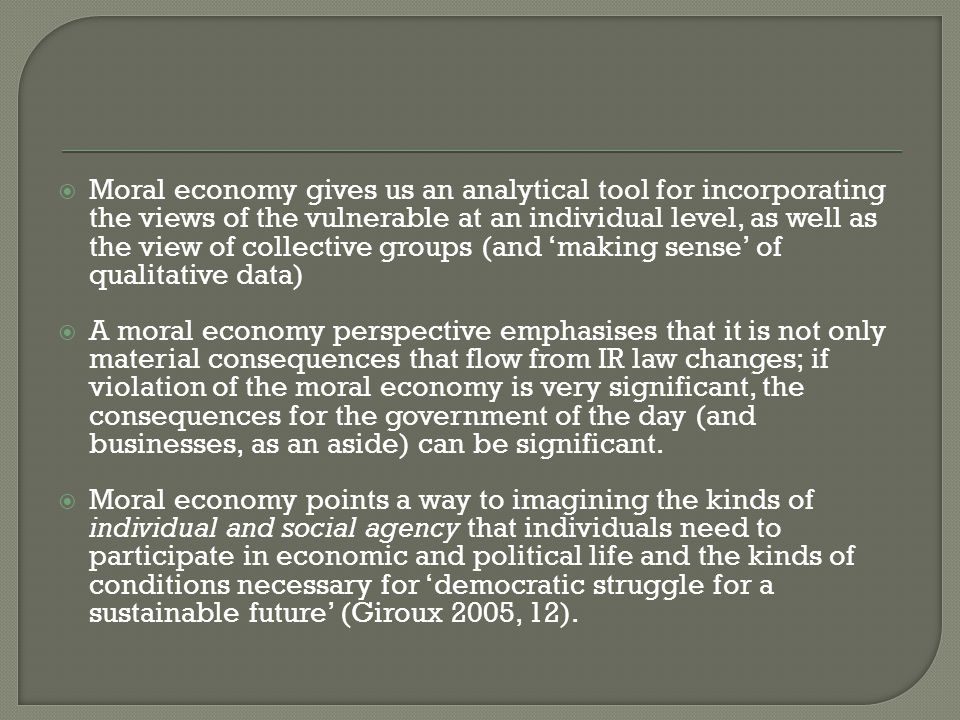  Moral economy gives us an analytical tool for incorporating the views of the vulnerable at an individual level, as well as the view of collective groups (and 'making sense' of qualitative data)  A moral economy perspective emphasises that it is not only material consequences that flow from IR law changes; if violation of the moral economy is very significant, the consequences for the government of the day (and businesses, as an aside) can be significant.