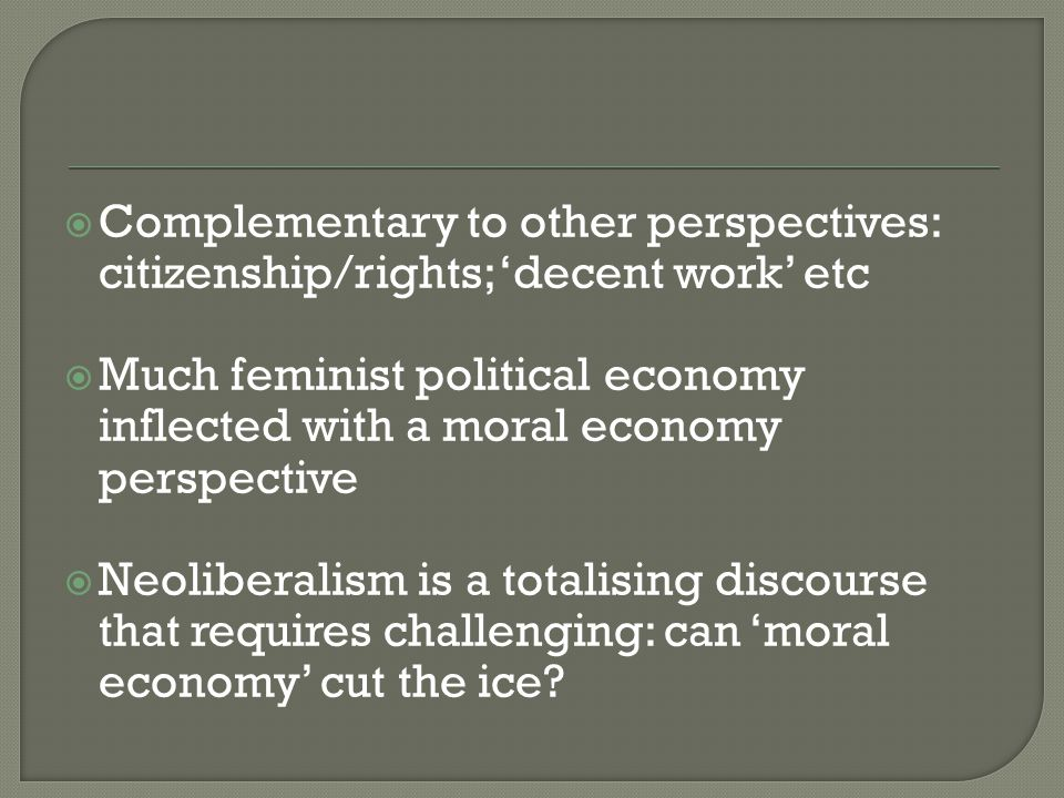  Complementary to other perspectives: citizenship/rights; 'decent work' etc  Much feminist political economy inflected with a moral economy perspective  Neoliberalism is a totalising discourse that requires challenging: can 'moral economy' cut the ice?