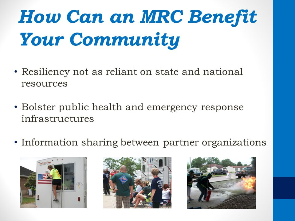 How Can an MRC Benefit Your Community Resiliency not as reliant on state and national resources Bolster public health and emergency response infrastru