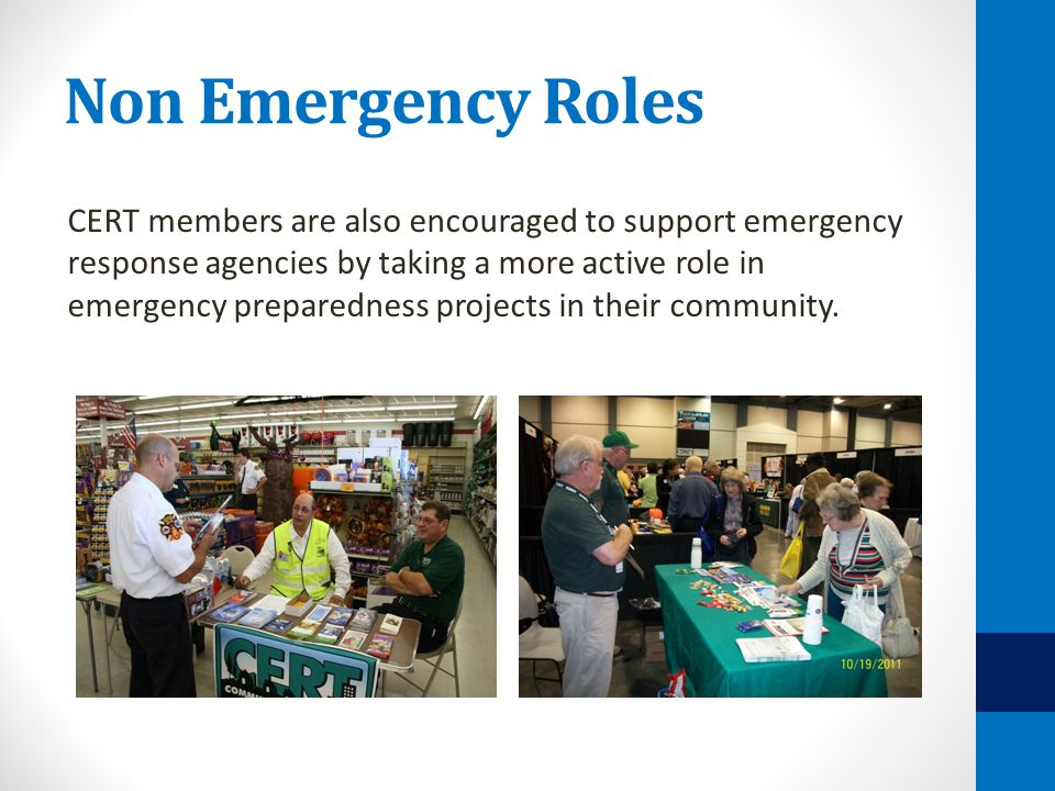 Non Emergency Roles CERT members are also encouraged to support emergency response agencies by taking a more active role in emergency preparedness pro
