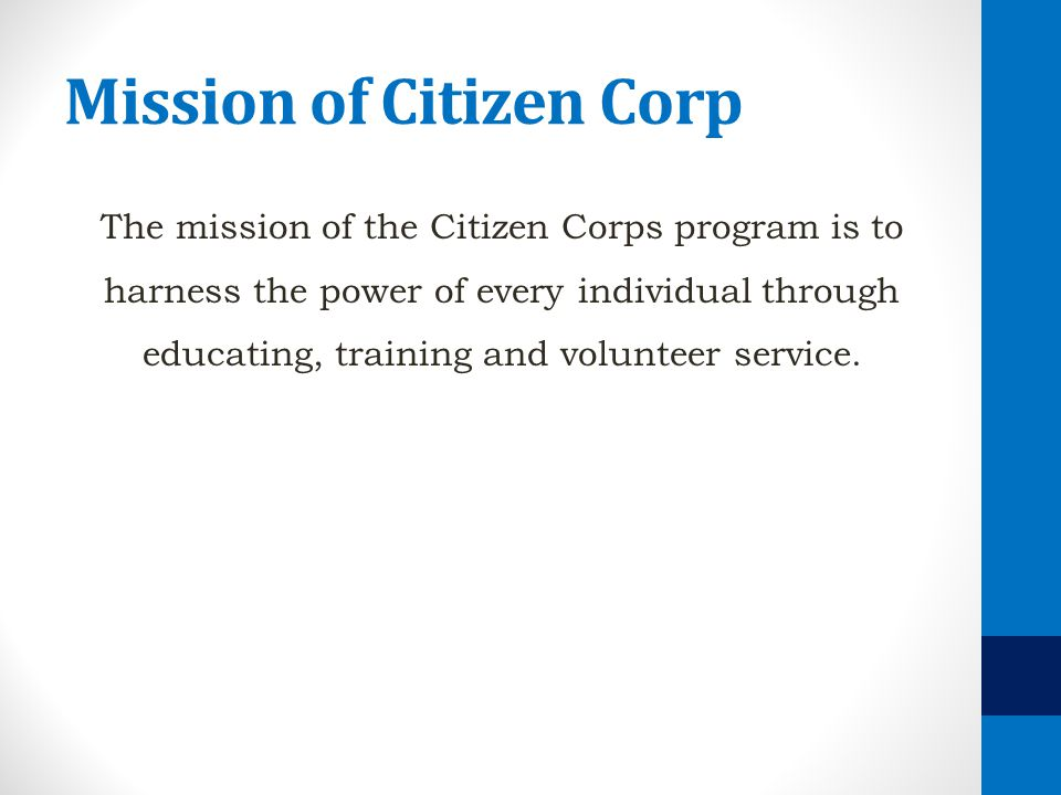 Mission of Citizen Corp The mission of the Citizen Corps program is to harness the power of every individual through educating, training and volunteer